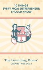 10 Things Every Mom Entrepreneur Should Know: The Founding Moms' Greatest Hits, Vol. 1 by The Founding Moms