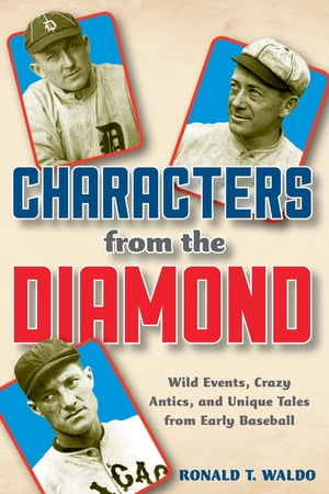 Characters from the Diamond: Wild Events, Crazy Antics, and Unique Tales from Early Baseball