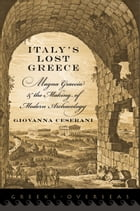 Italy's Lost Greece: Magna Graecia and the Making of Modern Archaeology by Giovanna Ceserani