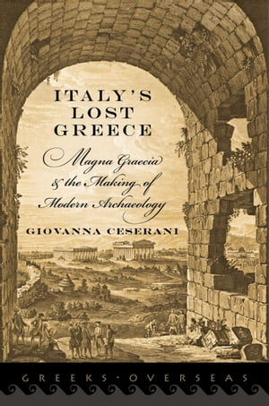Italy's Lost Greece Magna Graecia and the Making of Modern Archaeology