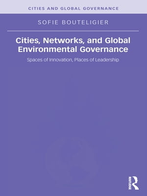 Cities,  Networks,  and Global Environmental Governance Spaces of Innovation,  Places of Leadership
