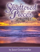 Shattered Pieces, Fractured Heart by Janet Grosshandler
