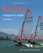 Racing: A Beginner's Guide: Become a Successful Competitive Sailor (For All Classes of Boat) by John Caig