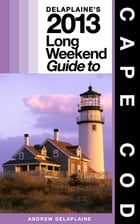 Delaplaine's 2013 Long Weekend Guide to Cape Cod by Andrew Delaplaine
