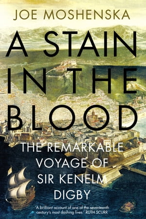 A Stain in the Blood The Remarkable Voyage of Sir Kenelm Digby