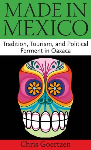 Made in Mexico Tradition,  Tourism,  and Political Ferment in Oaxaca