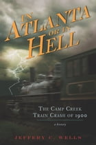 The Camp Creek Train Crash of 1900: In Atlanta or In Hell by Jeffery C. Wells