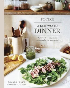 Food52 A New Way to Dinner: A Playbook of Recipes and Strategies for the Week Ahead [A Cookbook] by Amanda Hesser