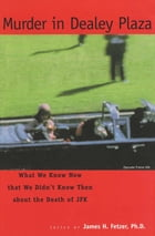 Murder in Dealey Plaza: What We Know that We Didn't Know Then about the Death of JFK by Ph.D. James H. Fetzer