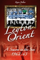 Leyton Orient: A Season in the Sun 1962-63 by Kevin Palmer