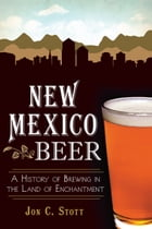 New Mexico Beer: A History of Brewing in the Land of Enchantment by Jon C. Stott