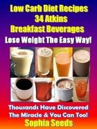 Low Carb Diet Recipes - 34 Atkins Breakfast Beverages: Atkin Low Carb Recipes by Sophia Seeds