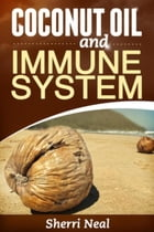 Coconut Oil and Immune System: Coconut Oil Secrets, Remedies and Cures by Sherri Neal