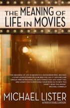 The Meaning of Life in Movies: The Meaning Series by Michael Lister