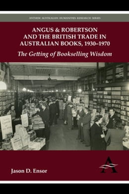 Book Angus & Robertson and the British Trade in Australian Books, 1930–1970: The Getting of Bookselling… by Jason D. Ensor