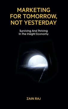 Marketing for Tomorrow, Not Yesterday: Surviving and Thriving in the Insight Economy