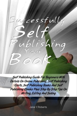 Successfully Self Publishing Your Book Self Publishing Guide For Beginners With Details On Online Publishing,  Self Publishing Costs,  Self Publishing B