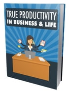 True Productivity in Business & Life by Anonymous