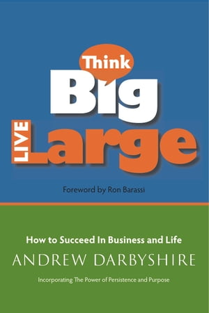 Think Big,  Live Large How to Succeed in Business and Life: Incorporating The Power of Persistence and Purpose