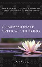 Compassionate Critical Thinking: How Mindfulness, Creativity, Empathy, and Socratic Questioning Can Transform Teaching by Ira Rabois
