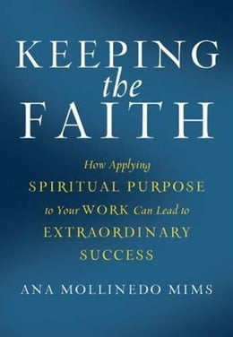 Book Keeping the Faith: How Applying Spiritual Purpose to Your Work Can Lead to Extraordinary Success by Ana Mollinedo Mims