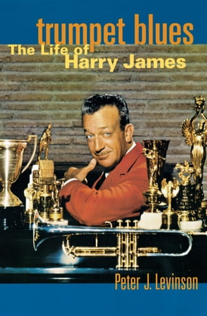 Trumpet Blues: The Life of Harry James by Peter J. Levinson