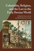 Coloniality, Religion, and the Law in the Early Iberian World by Santa Arias