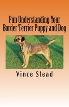 Fun Understanding Your Border Terrier Puppy and Dog by Vince Stead