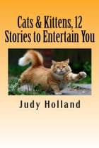 12 More Cat Stories to make you Smile and Laugh! by Judy Holland