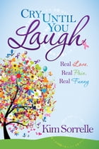 Cry Until You Laugh: Real Love Real Pain Real Funny by Kim Sorrelle