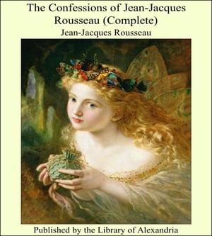 The Confessions of Jean-Jacques Rousseau (Complete)