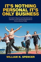 It'S Nothing Personal It'S Only Business: An Academic Research and Study Exploring the Calamitous and Far-Reaching Degeneration of American Bu by William N. Spencer
