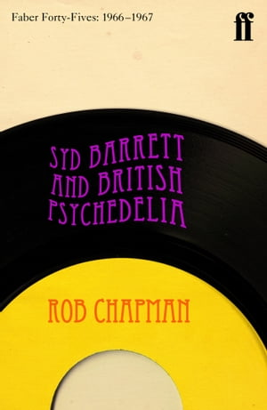 Syd Barrett and British Psychedelia Faber Forty-Fives: 1966?1967