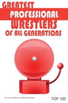 Greatest Professional Wrestlers of All Generations: Top 100 by alex trostanetskiy