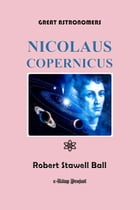 Great Astronomers (Nicolaus Copernicus): Illustrated by Robert Stawell Ball