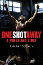 One Shot Away: A Wrestling Story by T. Glen Coughlin