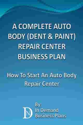 A Complete Auto Body (Dent & Paint) Repair Center Business Plan: How To Start An Auto Body Repair Center by In Demand Business Plans