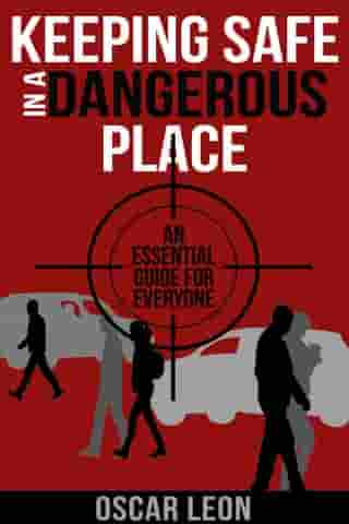 Keeping Safe in a Dangerous Place: An essential guide for everyone