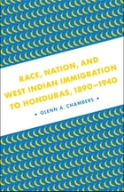Race, Nation, and West Indian Immigration to Honduras, 1890-1940: A Border State's Union and Confederate Junior Officer Corps by Glenn A. Chambers