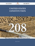 United States Constitution 208 Success Secrets - 208 Most Asked Questions On United States Constitution - What You Need To Know