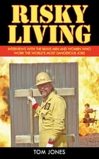 Risky Living: Interviews with the Brave Men and Women who Work the World's Most Dangerous Jobs by Tom Jones