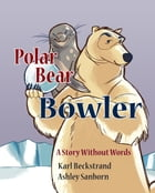 Polar Bear Bowler: A Story Without Words by Karl Beckstrand