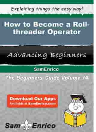How to Become a Roll-threader Operator: How to Become a Roll-threader Operator by Marielle Ware