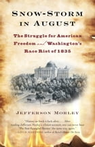 Snow-Storm in August: Washington City, Francis Scott Key, and the Forgotten Race Riot of 1835 by Jefferson Morley