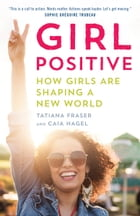 Girl Positive: Supporting Girls to Shape a New World by Tatiana Fraser