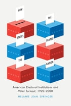 How the States Shaped the Nation: American Electoral Institutions and Voter Turnout, 1920-2000 by Melanie Jean Springer