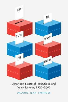 Book How the States Shaped the Nation: American Electoral Institutions and Voter Turnout, 1920-2000 by Melanie Jean Springer