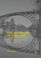 The Afterlife of Idealism: The Impact of New Idealism on British Historical and Political Thought, 1945-1980 by Admir Skodo