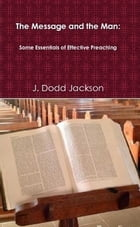 The Message and the Man: Some essentials of effective preaching by J Dodd Jackson