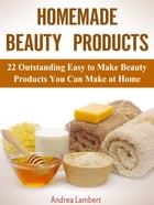 Homemade Beauty Products: 22 Outstanding Easy to Make Beauty Products You Can Make at Home by Andrea Lambert